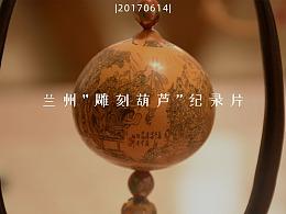 |20170614|兰州雕刻葫芦纪录片(学生时期作品)