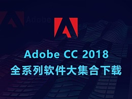 Adobe CC 2018 全系列更新介绍和软件大集合!结尾附安装包和安装教程
