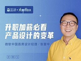 微软中国首席设计经理张雷中:升职加薪必看!产品设计的变革