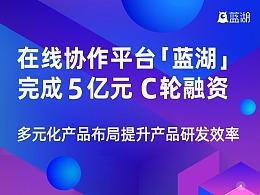 「蓝湖」完成5亿元C轮融资,多元化产品布局提升产品研发效率